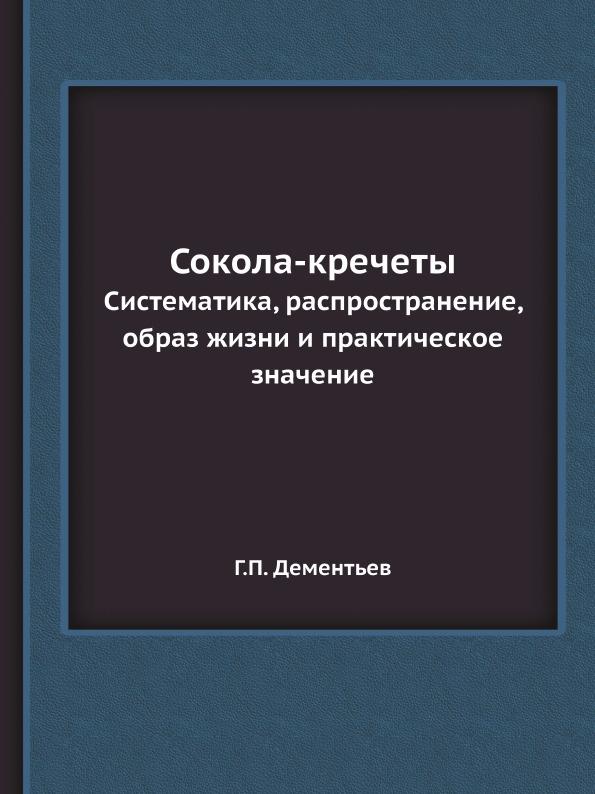 Г.П. Дементьев Сокола-кречеты. Систематика, распространение, образ жизни и практическое значение цены онлайн