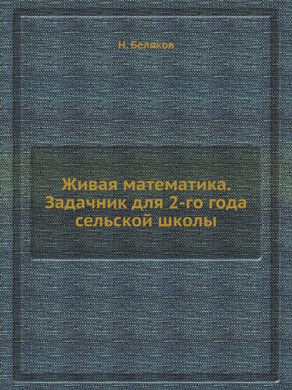 Н. Беляков Живая математика. Задачник для 2-го года сельской школы