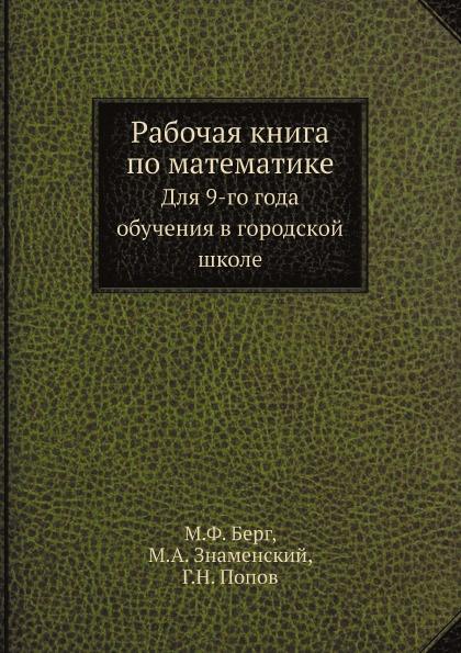 М. Ф. Берг, М. А. Знаменский, Г. Н. Попов Рабочая книга по математике. Для 9-го года обучения в городской школе