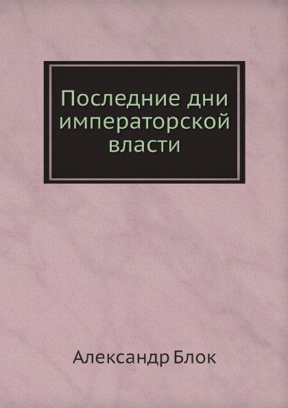 купить Александр Блок Последние дни императорской власти по цене 732 рублей