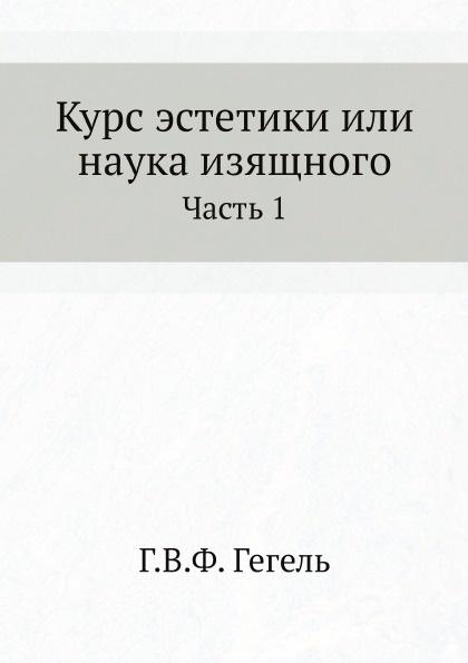 Г. В. Ф. Гегель Курс эстетики или наука изящного. Часть 1