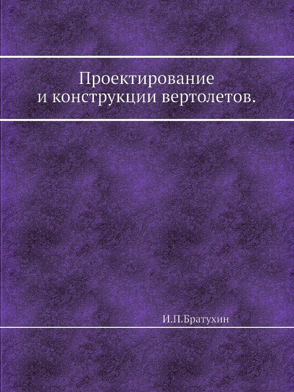 И.П. Братухин Проектирование и конструкции вертолетов