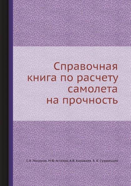 С.Я. Макаров, М.Ф. Астахов, А.В. Караваев, Я. Я. Суздальцев Справочная книга по расчету самолета на прочность