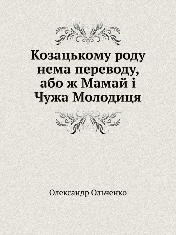 Олександр Ольченко Козацькому роду нема переводу, або ж Мамай . Чужа Молодиця