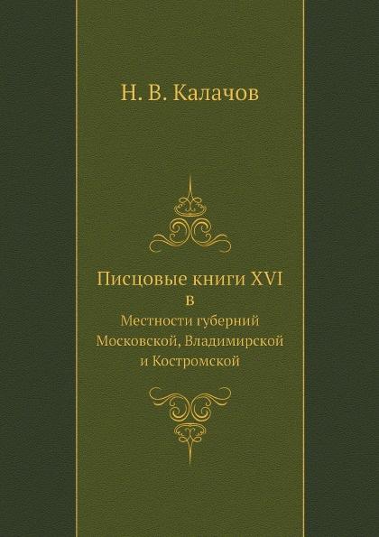 Н. В. Калачов Писцовые книги XVI в. Местности губерний: Московской, Владимирской и Костромской