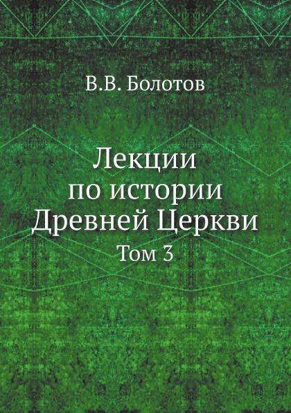 Лекции по истории Древней Церкви. Том 3
