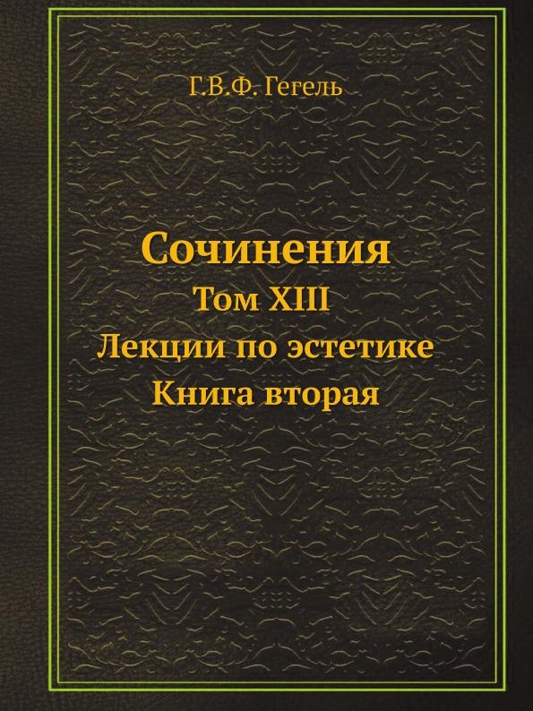 Г. В. Ф. Гегель Сочинения. Том XIII. Лекции по эстетике. Книга вторая.