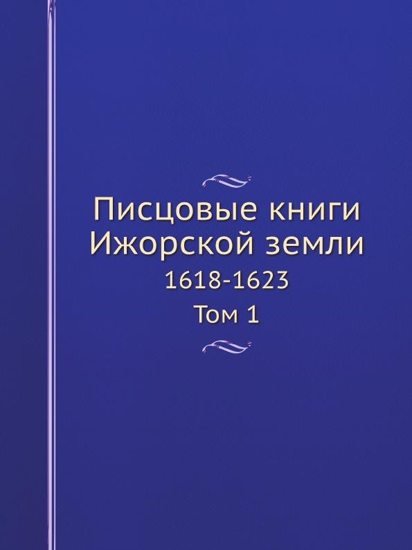 Археографическая комиссия Писцовые книги Ижорской земли. Том 1. 1618-1623