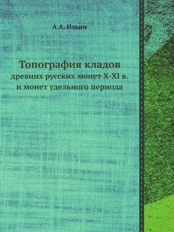 А.А. Ильин Топография кладов. древних русских монет X-XI в. и монет удельного периода