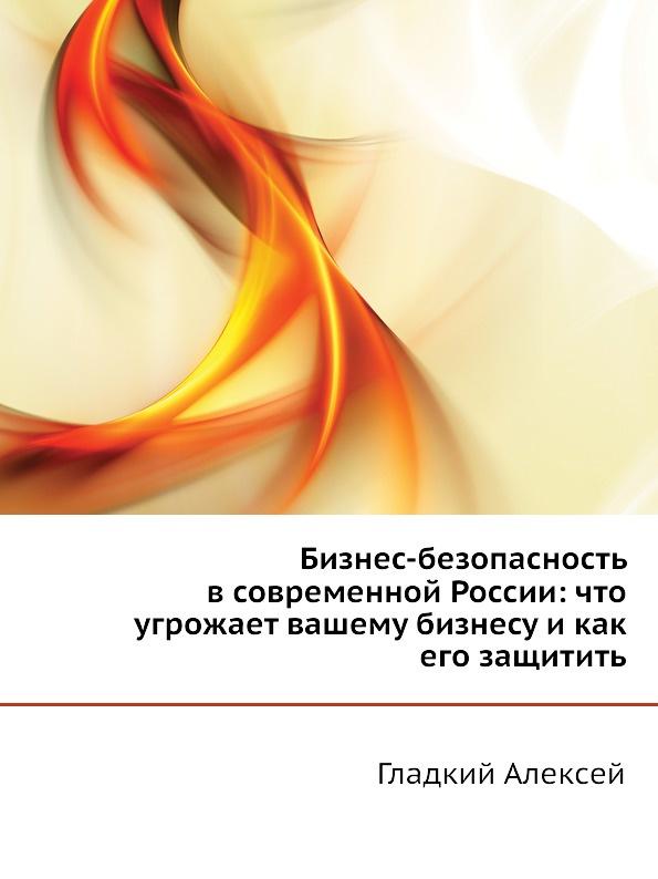 Гладкий Алексей Бизнес-безопасность в современной России. Что угрожает вашему бизнесу и как его защитить