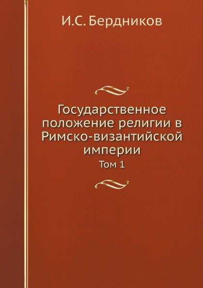 И.С. Бердников Государственное положение религии в Римско-византийской империи. Том 1