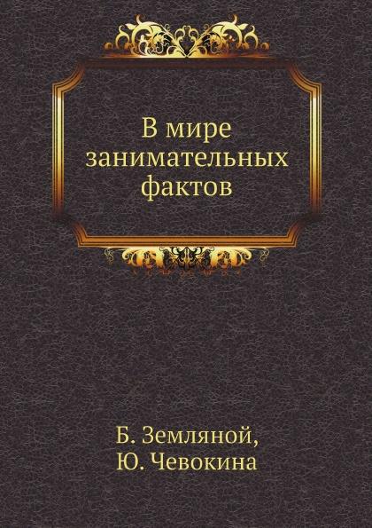 Б. Земляной, Ю. Чевокина В мире занимательных фактов