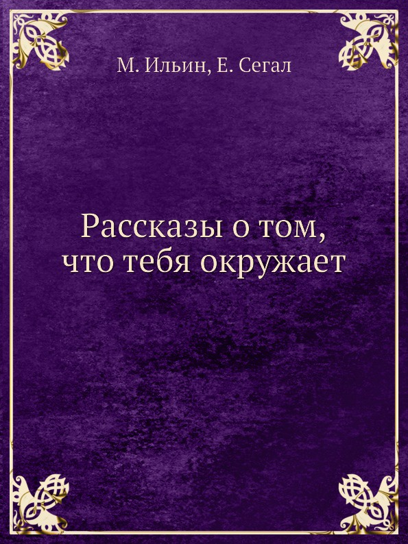 М. Ильин, Е. Сегал Рассказы о том, что тебя окружает