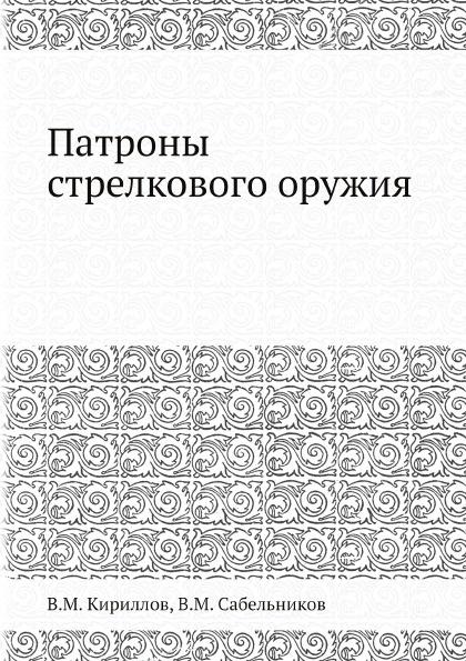 В.М. Кириллов, В.М. Сабельников Патроны стрелкового оружия