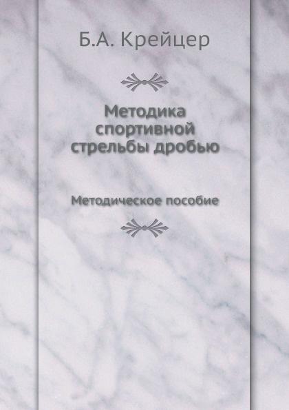 Б.А. Крейцер Методика спортивной стрельбы дробью. Методическое пособие