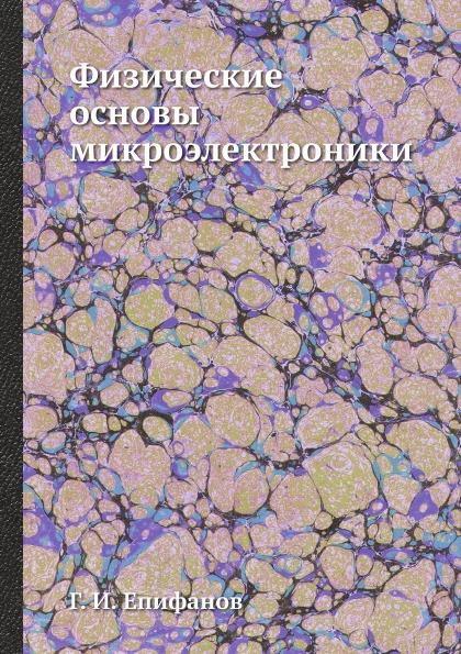 Г. И. Епифанов Физические основы микроэлектроники ю а смирнов с в соколов е в титов основы микроэлектроники и микропроцессорной техники