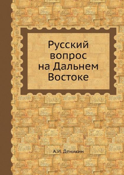 А. И. Деникин Русский вопрос на Дальнем Востоке