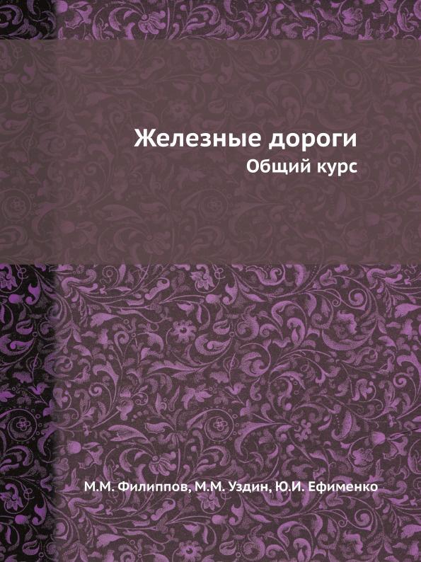 М.М. Филиппов, М.М. Уздин, Ю.И. Ефименко Железные дороги. Общий курс