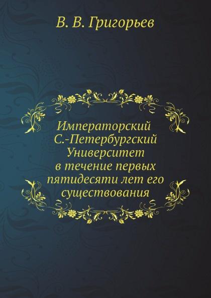 Императорский С.-Петербургский университет в течение первых пятидесяти лет его существования