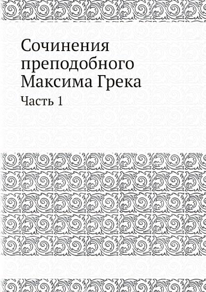 Максим Грек Сочинения преподобнoго Максима Грека. Часть 1