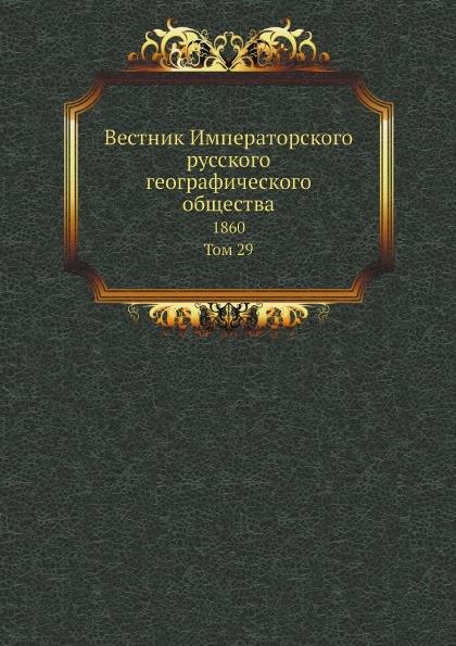 Вестник Императорского русского географического общества. 1860. Том 29