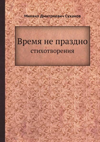 М.Д. Суханов Время не праздно. Стихотворения