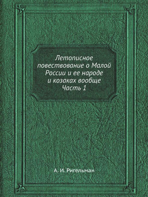 А.И. Ригельман Летописное повествование о Малой России и ее народе и казаках вообще. Часть 1