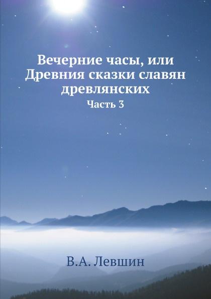 В.А. Левшин Вечерние часы, или Древния сказки славян древлянских. Часть 3