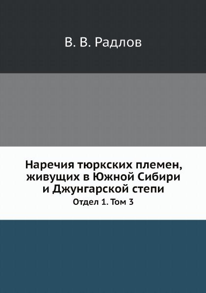 Наречия тюркских племен, живущих в Южной Сибири и Джунгарской степи. Отдел 1. Том 3