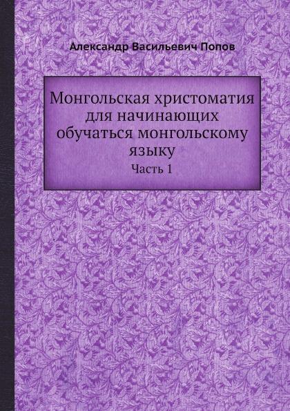 А. В. Попов Монгольская хрестоматия для начинающих обучаться монгольскому языку