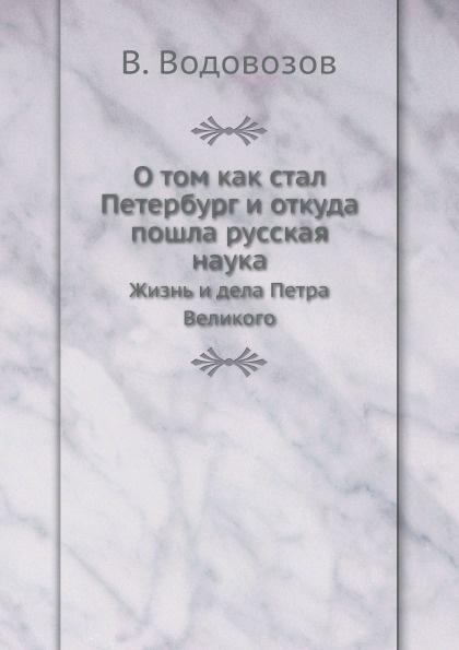 В. Водовозов О том как стал Петербург и откуда пошла русская наука. Жизнь и дела Петра Великого