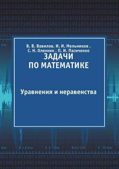 В. В. Вавилов, И. И. Мельников , С. Н. Олехник , П. И. Пасиченко Задачи по математике. Уравнения и неравенства