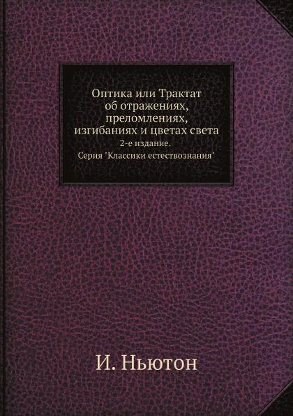 Оптика или Трактат об отражениях, преломлениях, изгибаниях и цветах света. 2-е издание. Серия \
