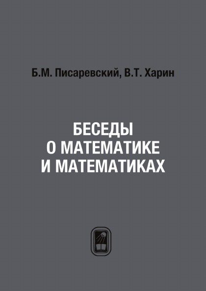 Б.М. Писаревский, В.Т. Харин Беседы о математике и математиках писаревский б харин в о математике математиках и не только