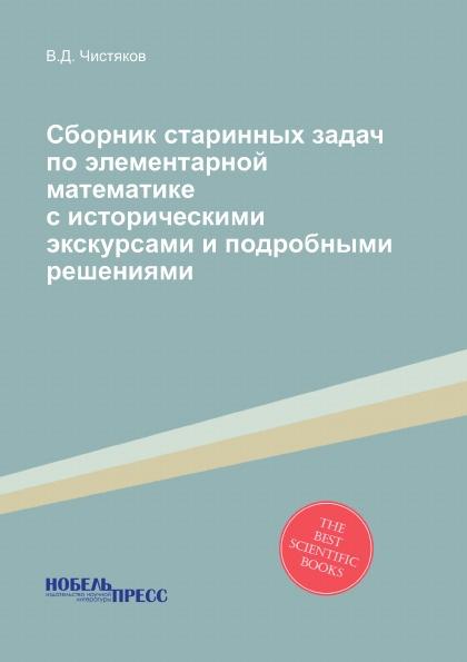 В.Д. Чистяков Сборник старинных задач по элементарной математике с историческими экскурсами и подробными решениями