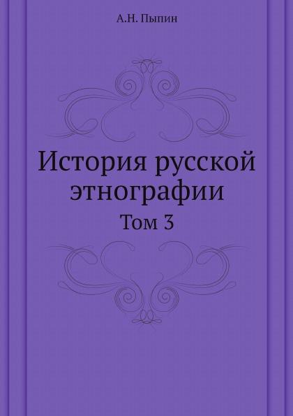 А. Н. Пыпин История русской этнографии. Том 3