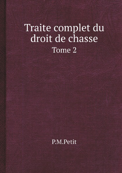 цена P.M.Petit Traite complet du droit de chasse. Tome 2 онлайн в 2017 году