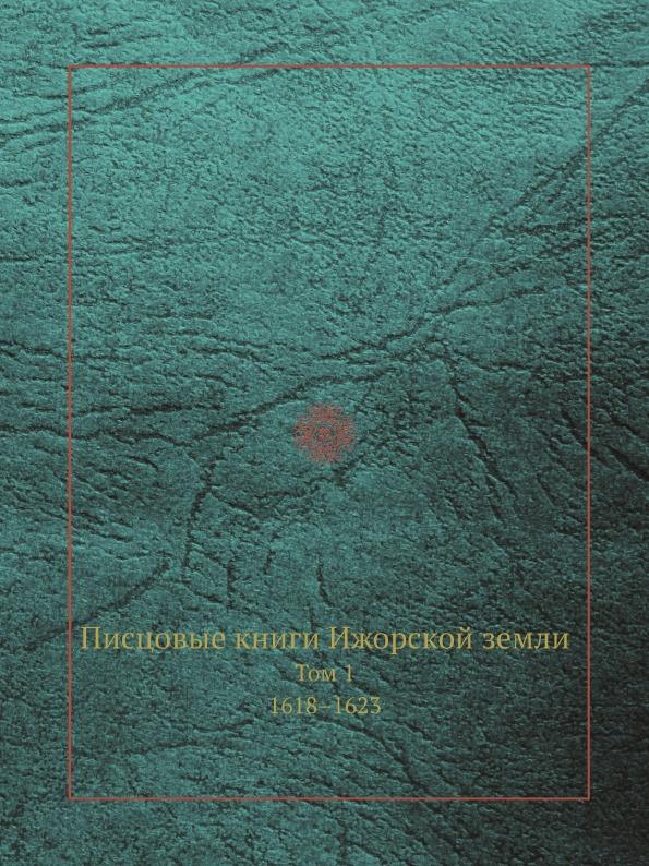Археографическая комиссия Писцовые книги Ижорской земли. Том 1. 1618.1623