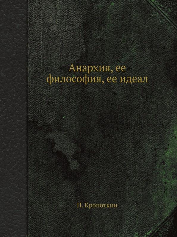 П. Кропоткин Анархия, ее философия, ее идеал
