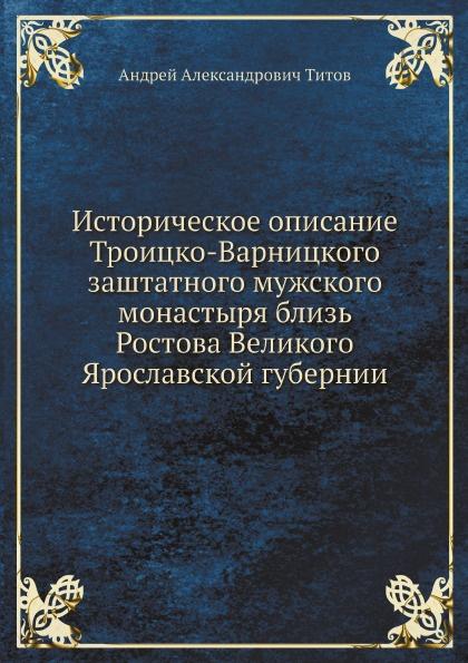 Историческое описание Троицко-Варницкого заштатного мужского монастыря близь Ростова Великого Ярославской губернии