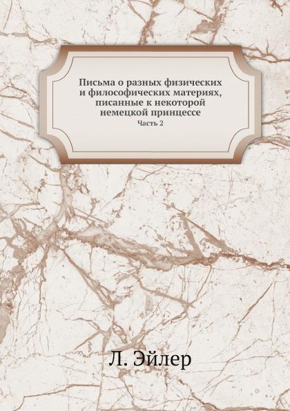 Л. Эйлер Письма о разных физических и философических материях, писанные к некоторой немецкой принцессе. Часть 2