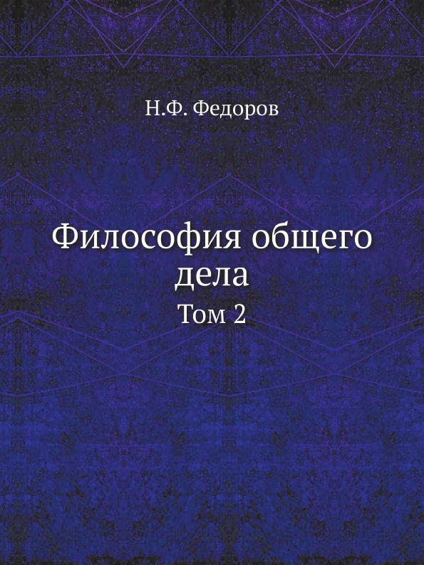 Н.Ф. Федоров Философия общего дела. Том 2
