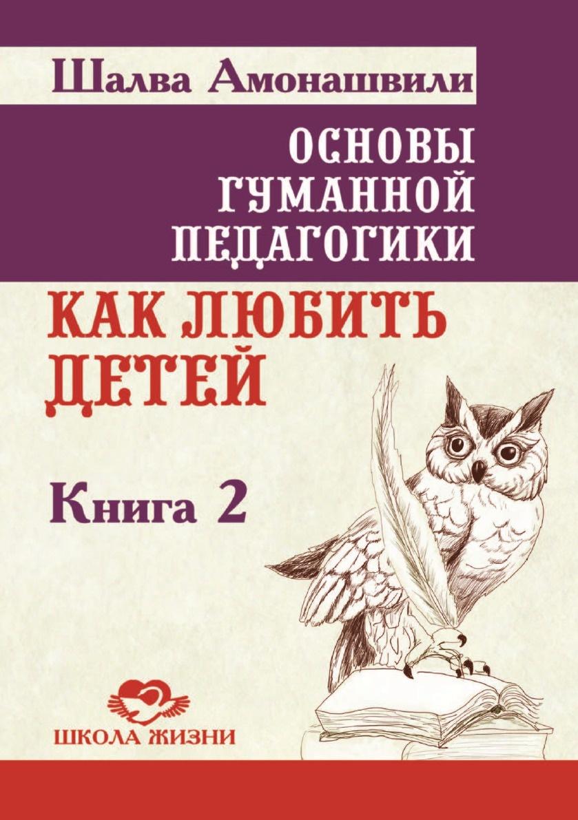 Ш. Амонашвили Основы гуманной педагогики. В 20 кн. Кн. 2. Как любить детей цена в Москве и Питере