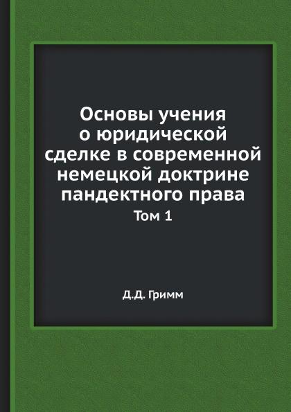 Д.Д. Гримм Основы учения о юридической сделке в современной немецкой доктрине пандектного права. Том 1