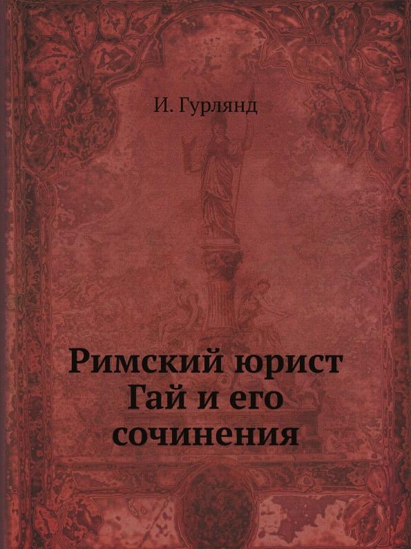 И. Гурлянд Римский юрист Гай и его сочинения