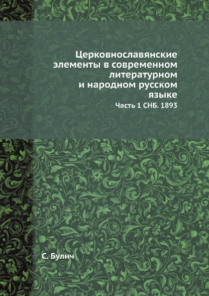Церковнославянские элементы в современном литературном и народном русском языке. Часть 1 СНБ. 1893