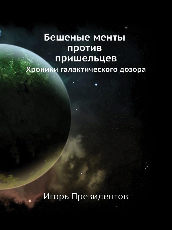 И. Президентов Бешеные менты против пришельцев. Хроники галактического дозора.