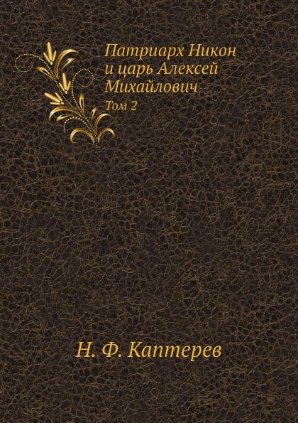 Н. Ф. Каптерев Патриарх Никон и царь Алексей Михайлович. Том 2