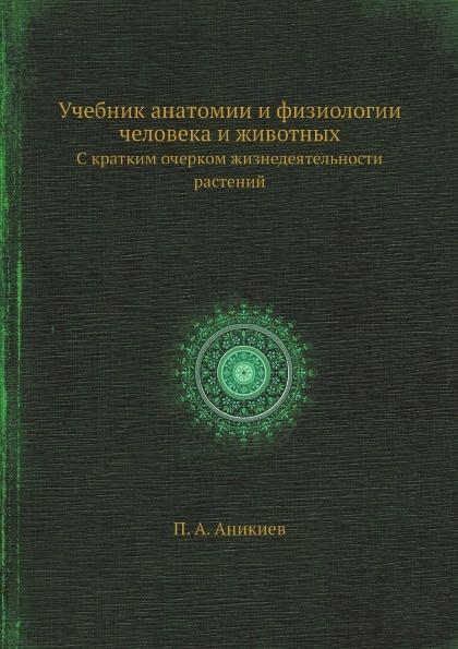 П. А. Аникиев Учебник анатомии и физиологии человека и животных. С кратким очерком жизнедеятельности растений