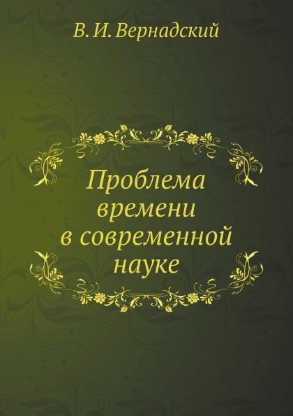 Владимир Вернадский Проблема времени в современной науке